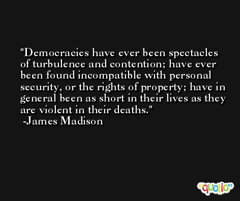 Democracies have ever been spectacles of turbulence and contention; have ever been found incompatible with personal security, or the rights of property; have in general been as short in their lives as they are violent in their deaths. -James Madison