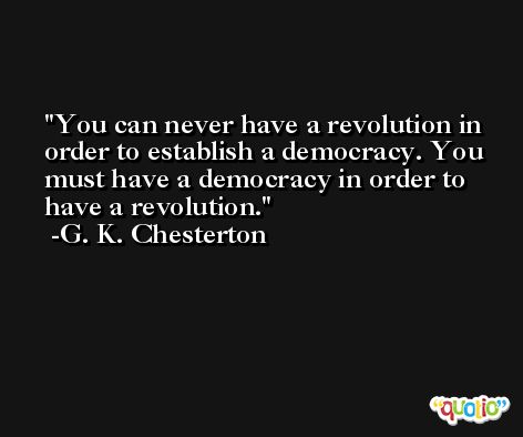 You can never have a revolution in order to establish a democracy. You must have a democracy in order to have a revolution. -G. K. Chesterton