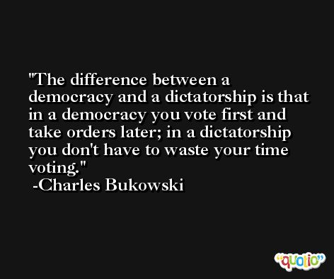 The difference between a democracy and a dictatorship is that in a democracy you vote first and take orders later; in a dictatorship you don't have to waste your time voting. -Charles Bukowski