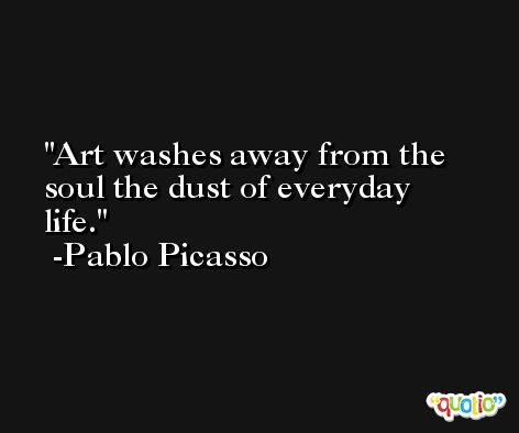 Art washes away from the soul the dust of everyday life. -Pablo Picasso