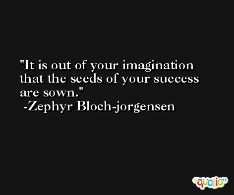 It is out of your imagination that the seeds of your success are sown. -Zephyr Bloch-jorgensen