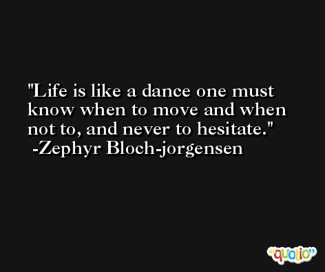 Life is like a dance one must know when to move and when not to, and never to hesitate. -Zephyr Bloch-jorgensen