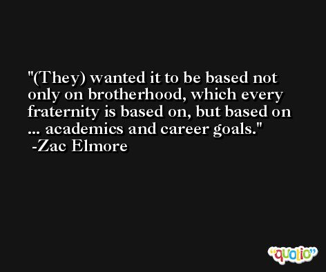 (They) wanted it to be based not only on brotherhood, which every fraternity is based on, but based on ... academics and career goals. -Zac Elmore