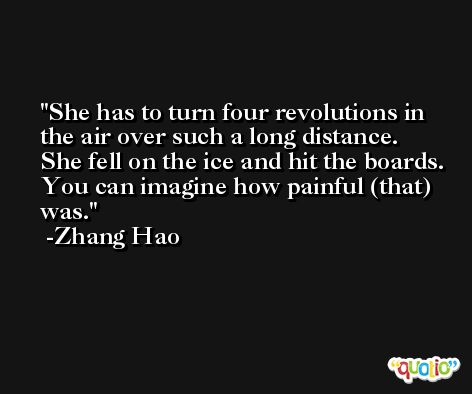 She has to turn four revolutions in the air over such a long distance. She fell on the ice and hit the boards. You can imagine how painful (that) was. -Zhang Hao