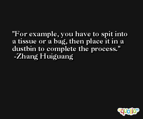 For example, you have to spit into a tissue or a bag, then place it in a dustbin to complete the process. -Zhang Huiguang