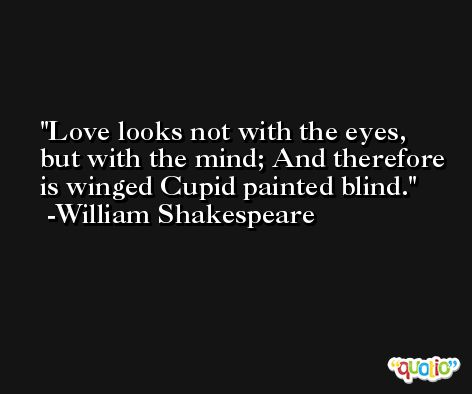Love looks not with the eyes, but with the mind; And therefore is winged Cupid painted blind. -William Shakespeare