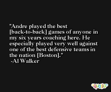 Andre played the best [back-to-back] games of anyone in my six years coaching here. He especially played very well against one of the best defensive teams in the nation [Boston]. -Al Walker