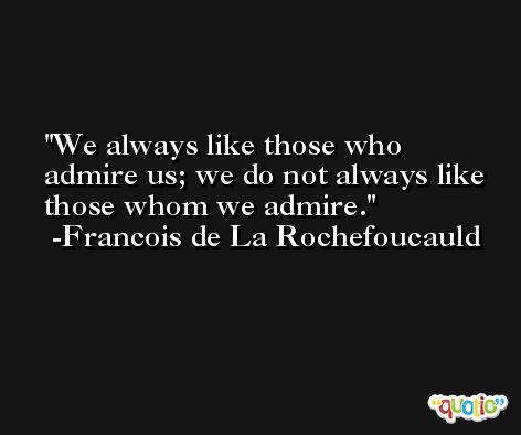 We always like those who admire us; we do not always like those whom we admire. -Francois de La Rochefoucauld