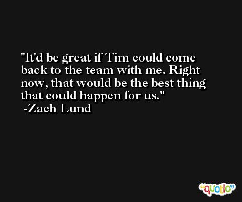 It'd be great if Tim could come back to the team with me. Right now, that would be the best thing that could happen for us. -Zach Lund