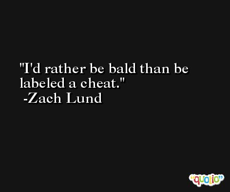 I'd rather be bald than be labeled a cheat. -Zach Lund