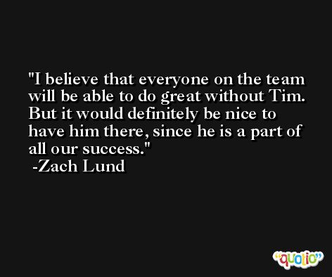 I believe that everyone on the team will be able to do great without Tim. But it would definitely be nice to have him there, since he is a part of all our success. -Zach Lund