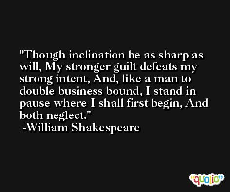Though inclination be as sharp as will, My stronger guilt defeats my strong intent, And, like a man to double business bound, I stand in pause where I shall first begin, And both neglect. -William Shakespeare