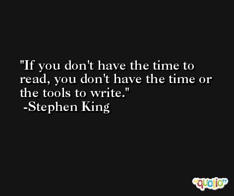 If you don't have the time to read, you don't have the time or the tools to write. -Stephen King