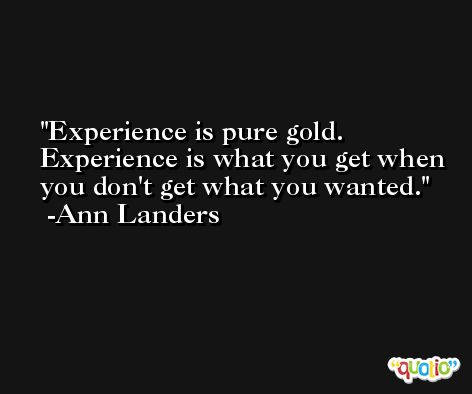 Experience is pure gold. Experience is what you get when you don't get what you wanted. -Ann Landers