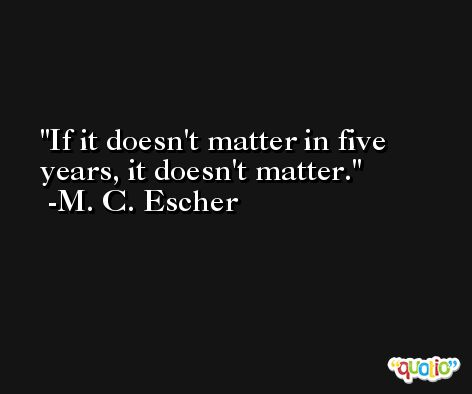 If it doesn't matter in five years, it doesn't matter. -M. C. Escher
