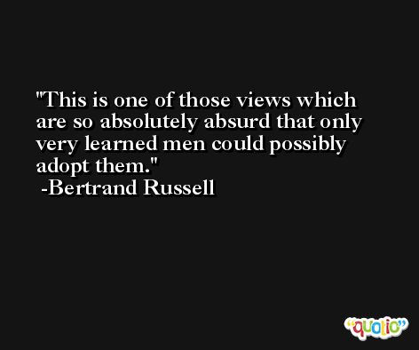 This is one of those views which are so absolutely absurd that only very learned men could possibly adopt them. -Bertrand Russell