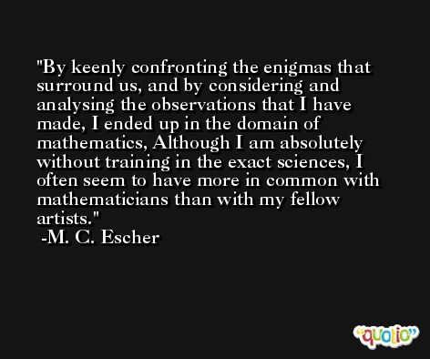By keenly confronting the enigmas that surround us, and by considering and analysing the observations that I have made, I ended up in the domain of mathematics, Although I am absolutely without training in the exact sciences, I often seem to have more in common with mathematicians than with my fellow artists. -M. C. Escher