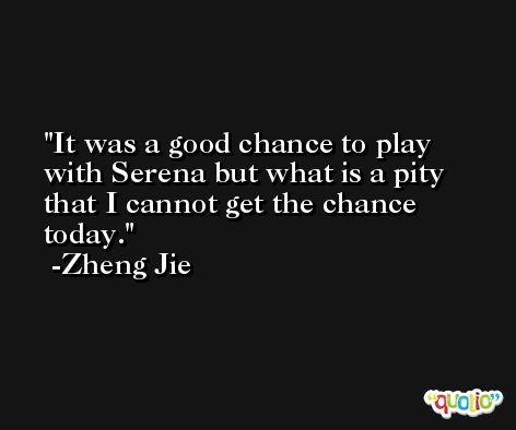 It was a good chance to play with Serena but what is a pity that I cannot get the chance today. -Zheng Jie