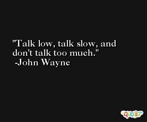 Talk low, talk slow, and don't talk too much. -John Wayne