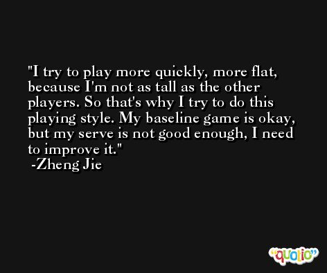 I try to play more quickly, more flat, because I'm not as tall as the other players. So that's why I try to do this playing style. My baseline game is okay, but my serve is not good enough, I need to improve it. -Zheng Jie