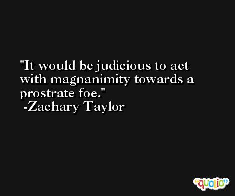 It would be judicious to act with magnanimity towards a prostrate foe. -Zachary Taylor