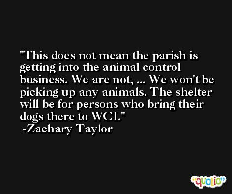 This does not mean the parish is getting into the animal control business. We are not, ... We won't be picking up any animals. The shelter will be for persons who bring their dogs there to WCI. -Zachary Taylor