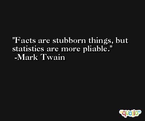 Facts are stubborn things, but statistics are more pliable. -Mark Twain
