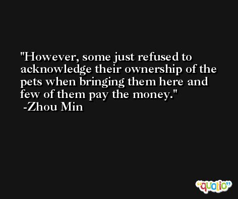 However, some just refused to acknowledge their ownership of the pets when bringing them here and few of them pay the money. -Zhou Min