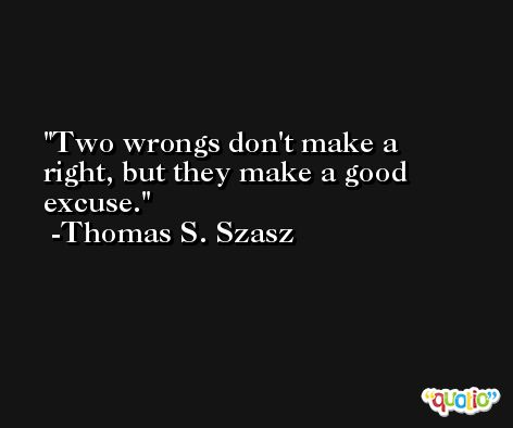 Two wrongs don't make a right, but they make a good excuse. -Thomas S. Szasz