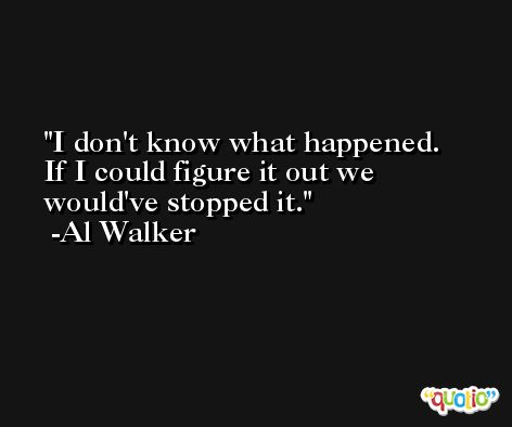 I don't know what happened. If I could figure it out we would've stopped it. -Al Walker