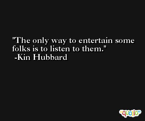 The only way to entertain some folks is to listen to them. -Kin Hubbard