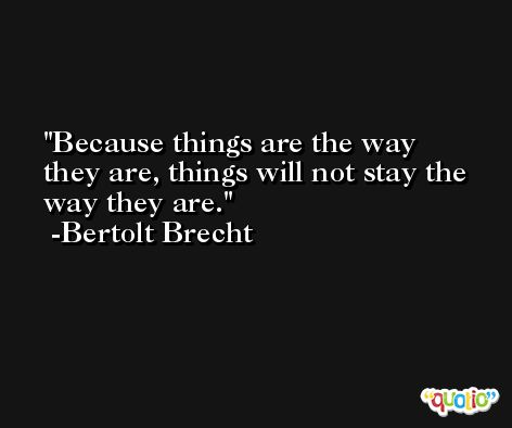 Because things are the way they are, things will not stay the way they are. -Bertolt Brecht