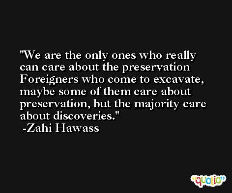 We are the only ones who really can care about the preservation Foreigners who come to excavate, maybe some of them care about preservation, but the majority care about discoveries. -Zahi Hawass