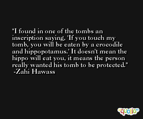 I found in one of the tombs an inscription saying, 'If you touch my tomb, you will be eaten by a crocodile and hippopotamus.' It doesn't mean the hippo will eat you, it means the person really wanted his tomb to be protected. -Zahi Hawass