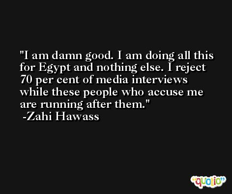I am damn good. I am doing all this for Egypt and nothing else. I reject 70 per cent of media interviews while these people who accuse me are running after them. -Zahi Hawass
