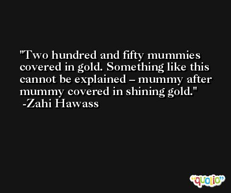 Two hundred and fifty mummies covered in gold. Something like this cannot be explained – mummy after mummy covered in shining gold. -Zahi Hawass