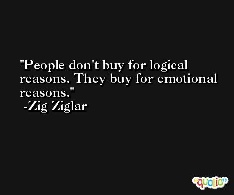 People don't buy for logical reasons. They buy for emotional reasons. -Zig Ziglar