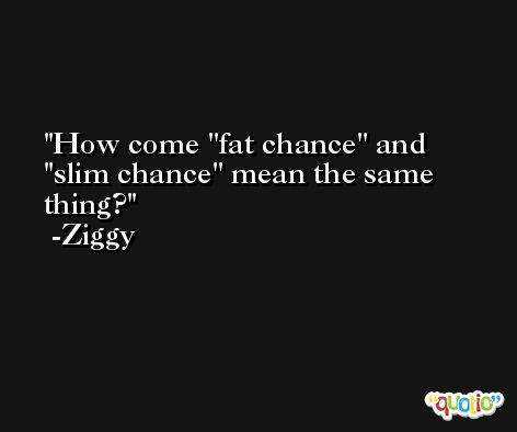 How come ''fat chance'' and ''slim chance'' mean the same thing? -Ziggy