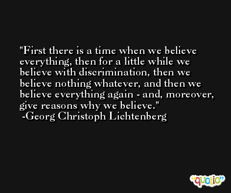 First there is a time when we believe everything, then for a little while we believe with discrimination, then we believe nothing whatever, and then we believe everything again - and, moreover, give reasons why we believe. -Georg Christoph Lichtenberg