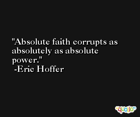 Absolute faith corrupts as absolutely as absolute power. -Eric Hoffer