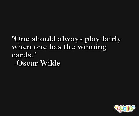 One should always play fairly when one has the winning cards. -Oscar Wilde