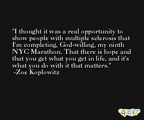 I thought it was a real opportunity to show people with multiple sclerosis that I'm completing, God-willing, my ninth NYC Marathon. That there is hope and that you get what you get in life, and it's what you do with it that matters. -Zoe Koplowitz