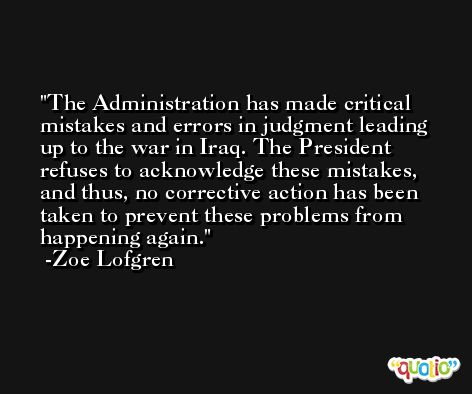 The Administration has made critical mistakes and errors in judgment leading up to the war in Iraq. The President refuses to acknowledge these mistakes, and thus, no corrective action has been taken to prevent these problems from happening again. -Zoe Lofgren