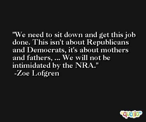 We need to sit down and get this job done. This isn't about Republicans and Democrats, it's about mothers and fathers, ... We will not be intimidated by the NRA. -Zoe Lofgren