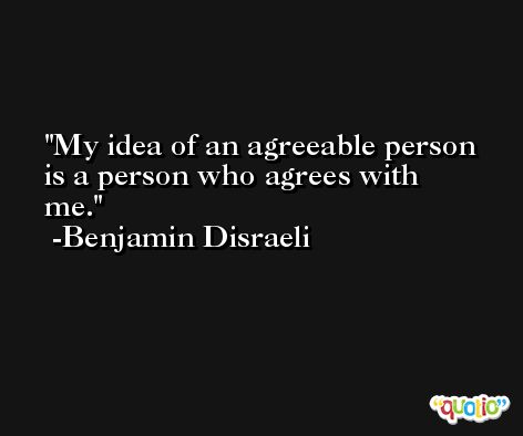 My idea of an agreeable person is a person who agrees with me. -Benjamin Disraeli