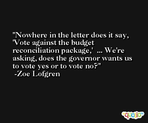 Nowhere in the letter does it say, 'Vote against the budget reconciliation package,'  ... We're asking, does the governor wants us to vote yes or to vote no? -Zoe Lofgren