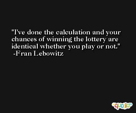 I've done the calculation and your chances of winning the lottery are identical whether you play or not. -Fran Lebowitz