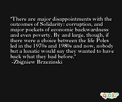 There are major disappointments with the outcomes of Solidarity: corruption, and major pockets of economic backwardness and even poverty. By and large, though, if there were a choice between the life Poles led in the 1970s and 1980s and now, nobody but a lunatic would say they wanted to have back what they had before. -Zbigniew Brzezinski