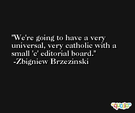 We're going to have a very universal, very catholic with a small 'c' editorial board. -Zbigniew Brzezinski