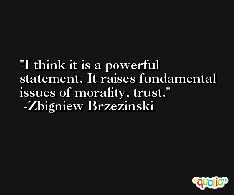 I think it is a powerful statement. It raises fundamental issues of morality, trust. -Zbigniew Brzezinski